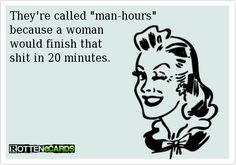 "They're called ""man-hours""   because a woman   would finish that   shit in 20 minutes."