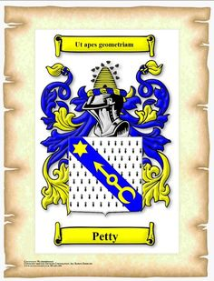 "My Father's Side:  The Petty Coat of Arms, Irish Heritage.  Motto:  Ut Apes Geometriam, which means:  As Bees Geometry  (This phrase is also part of a line from Victor Hugo's Notre-Dame de Paris, ""I possess philosophy by instinct, by nature, ut apes geometriam."")  The Petty side of my family came to the U.S. in the 1600's."
