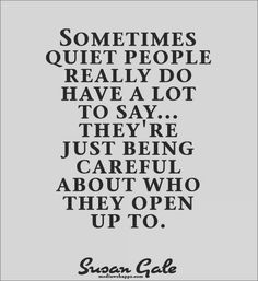 Sometimes quiet people really do have a lot to say...they`re just being careful about who they open up to.~Susan Gale