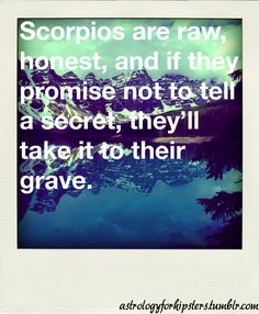 scorpios are raw honest and if they promise not to tell a secret theyll take it to their grave