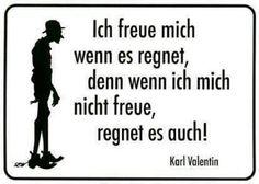 Ich freue mich wenn es regnet, denn wenn ich micht nicht freue, regnet es auch! -Karl Valentin