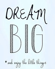 Dream Big & Enjoy the little things