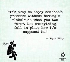 "It's okay to enjoy someone's presence without having a ""label"" on what you two ""are"". Let everything fall in place how it's supposed to."