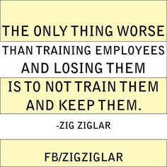 The only thing worse than training employees and losing them is to not train them and keep them. -Zig Ziglar