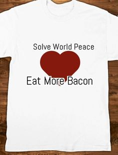 Solve World Peace. Eat More Bacon Custom Shirt