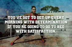 You've got to get up every morning with determination if you want to go to bed with satisfaction .