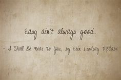 """Easy ain't always good."" ~Rosetta, in I Shall Be Near To You by Erin Lindsay McCabe."