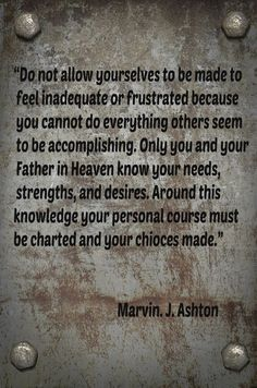 """Do not allow yourselves to be made to feel inadequate or frustrated because you cannot do everything others seem to be accomplishing. Only you and your Father in Heaven know your needs, strengths, and desires. Around this knowledge your personal course must be charted and your choices made.""  ""Choose the Good Part,"" by Marvin J. Ashton, General Conference, Apr. 1984"