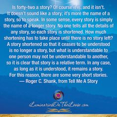 Is forty-two a story? Of course it is, and it isn't. It doesn't sound like a story; it's more the name of a story, so to speak. In some sense, every story is simply the name of a longer story. No one tells all the details of any story, so each story is shortened. How much shortening has to take place until there is no story left? A story shortened so that it ceases to be understood is no longer a story, but what is understandable to one person may not be understandable to another..... Storytelling Quotes, We Are The Ones, Long Stories, Media Center, Your Message, Bring It On, Mindfulness, Messages, Writing