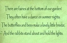 There are fairies at the bottom of our garden! They often have a dance on summer nights. The butterflies and bees make a lovely little breeze, and the rabbits stand about and hold the lights.