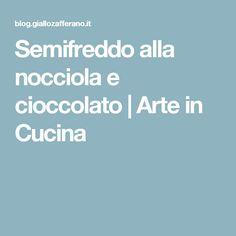 Semifreddo alla nocciola e cioccolato | Arte in Cucina