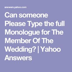 Can someone Please Type the full Monologue for The Member Of The Wedding? | Yahoo Answers