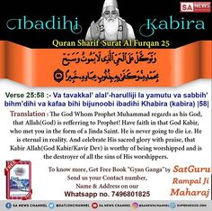 """Quran -SuratFurqan """"Ibadihi Kabira"""" The God whom Prophet Muhammad regards as his God, that Allah is referring to some other Supreme God; that Oh Prophet! Have faith in God Kabir, who met you in the form of Jinda Saint. He's never going to die - Allah God, Allah Islam, Islam Quran, Believe In God Quotes, Quotes About God, Quran Verses, Quran Quotes, Prophet Muhammad Biography, Quran Sharif"""