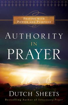 Authority in Prayer: Praying With Power and Purpose by Dutch Sheets (Repackaged Edition) -- Release Date: January 20, 2015