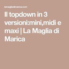 Il topdown in 3 versioni:mini,midi e maxi   La Maglia di Marica