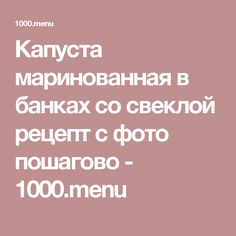 Капуста маринованная в банках со свеклой рецепт с фото пошагово - 1000.menu