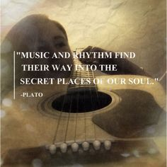 """""""Music and rhythm find their way into the secret places of our soul."""" - Plato"""