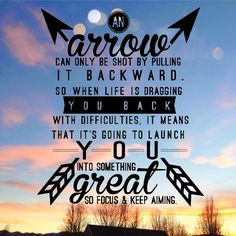 An arrow can only be shot by pulling backward. So when life is dragging you back with difficulties, it means that it's going to launch you into something great. So focus and keep aiming.""