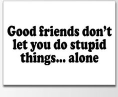 good friends dont let you do stupid things alone