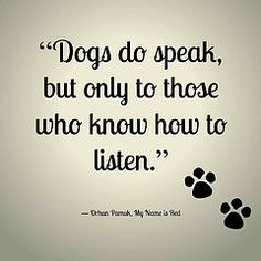 """Dogs do speak, but only to those who know how to listen."" -... #Funny-Pics http://www.flaproductions.net/funny-pics/dogs-do-speak-but-only-to-those-who-know-how-to-listen/18430/?utm_source=PN&utm_medium=http%3A%2F%2Fwww.pinterest.com%2Falliefernandez3%2Fgreat%2F&utm_campaign=FlaProductions"