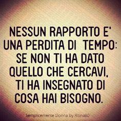 NESSUN RAPPORTO E' UNA PERDITA DI TEMPO: SE NON TI HA DATO QUELLO CHE CERCAVI Tl HA INSEGNATO DI COSA HAI BISOGNO. Wise Quotes, Motivational Quotes, Inspirational Quotes, Cool Words, Wise Words, Italian Quotes, Quotes About Everything, Magic Words, Beautiful Words