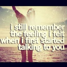 I still remember how it felt the first time I started talking to you <3