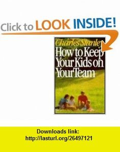 How to Keep Your Kids on Your Team (9780840790781) Charles Stanley , ISBN-10: 0840790783  , ISBN-13: 978-0840790781 ,  , tutorials , pdf , ebook , torrent , downloads , rapidshare , filesonic , hotfile , megaupload , fileserve