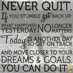 "Motivation Quotes : ""Never quit. If you stumble get back up. What happened yesterday no longer matte. - Hall Of Quotes Best Inspirational Quotes, Great Quotes, Quotes To Live By, Me Quotes, Daily Quotes, Strong Quotes, Rough Day Quotes, Son Quotes From Mom, Follow Your Dreams Quotes"