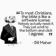 To most Christians, the bible is like a software license. Nobody actually reds it. they just scroll to the bottom and click I agree.--Bill Maher