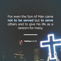 """""""just as the Son of Man did not come to be served but to serve, and to give his life as a ransom for many."""""""" Matthew 20:28 NET http://bible.com/107/mat.20.28.net"""
