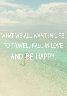 What we all want in life, to travel, fall in love and be happy.