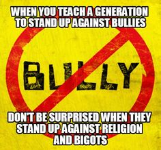 When you understand how bullies operate, you see them everywhere in religion...The birthplace of bigotry...The mother of bad ideas! infj4real