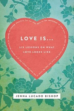 "Love Is... : 6 Lessons on What Love Looks Like. By: Jenna Lucado Bishop. A great gift for the teen girl in your life... help her understand what true love REALLY is with ""Love Is..."""