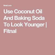 Use Coconut Oil And Baking Soda To Look Younger | Fitnal