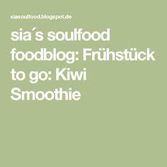 sia´s soulfood foodblog: Frühstück to go: Kiwi Smoothie