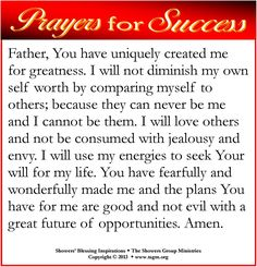 PRAYER FOR SUCCESS: Father, You have uniquely created me for greatness. I will not diminish my own self worth by comparing myself to others; because they can never be me and I cannot be them. I will love others and not be consumed with jealousy and envy. I will use my energies to seek Your will for my life. You have fearfully and wonderfully made me and the plans You have for me are good and not evil with a great future of opportunities. Amen.