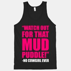 Watch Out For That Mud Puddle - said no cowgirl ever!!