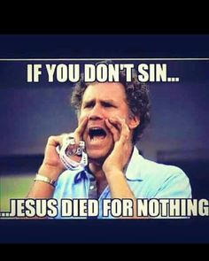 If you don't sin then Jesus died for nothing!