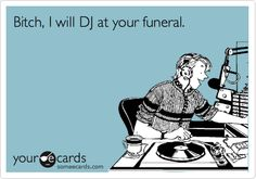 Bitch, I will DJ at your funeral.