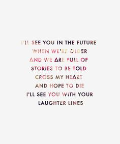 Laughter Lines I see you in the future when we're older and we are full of stories to be told cross my heart and hope to die ill see you with your laughter lines.