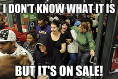 I'm all about saving money, but I think Black Friday, Cyber Monday and a Canadian thing called Boxing Day are weird ways to go about it. Friday Funny Pictures, Black Friday Funny, Funny Pics, Random Pictures, Cyber Monday, Funny Quotes, Funny Memes, Der Bus, All That Matters