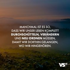 VISUAL STATEMENTS® - Visual Statements® Sometimes we have to shake, change and rearrange our lives completely so that w - Wisdom Quotes Funny, Best Quotes, Love Your Life, Life Is Like, Saying Of The Day, K Om, German Quotes, Visual Statements, Life Motivation