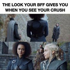 The look your BFF gives you when you see your crush, Game of Thrones.