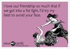 I love our friendship so much that if we got into a fist fight, I'd try my best to avoid your face.