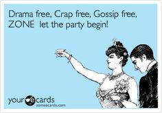 Drama free, Crap free, Gossip free, ZONE let the party begin!