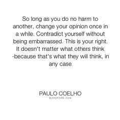 """Paulo Coelho - """"So long as you do no harm to another, change your opinion once in a while. Contradict..."""". inspirational"""