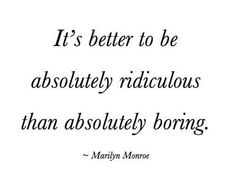 It's better to be absolutely ridiculous than absolutely boring. -Marilyn Monroe