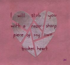 I will stab you with a razor sharp piece of my own broken heart.