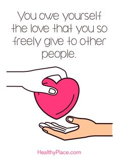 Positive Quote: You owe yourself the love that you so freely give to other people. www.HealthyPlace.com