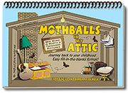 Mothballs in My Attic: Mothballs in My Attic is a unique fill-in-the-blank workbook, with pages of thought-provoking, simple questions designed to stimulate memories of childhood days, family life and growing up. http://www.alzstore.com/mothballs-in-my-attic-p/2240.htm